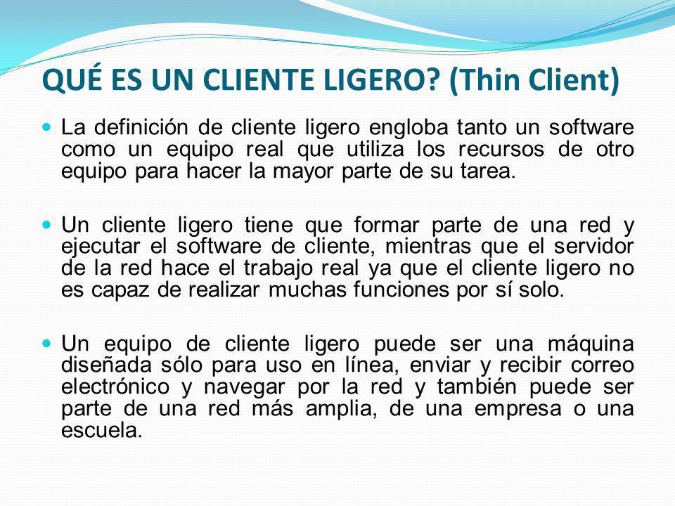 QUÉ ES UN CLIENTE LIGERO? (Thin Client) La definición de cliente ligero engloba tanto un software como un equipo real que utiliza los recursos de otro