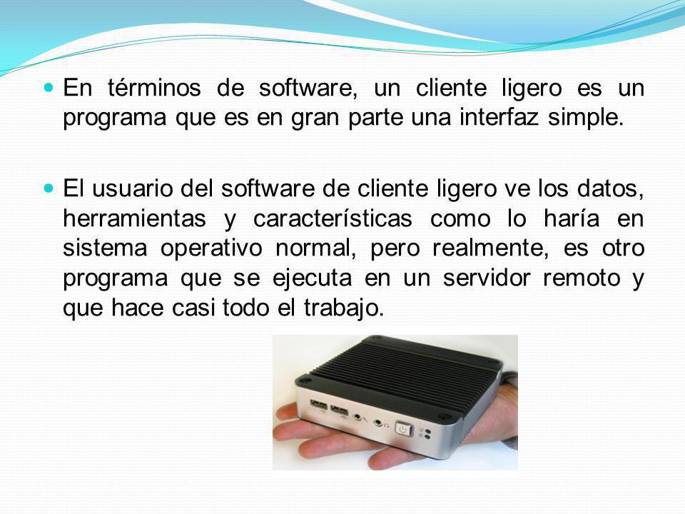 En términos de software, un cliente ligero es un programa que es en gran parte una interfaz simple. El usuario del software de cliente ligero ve los d