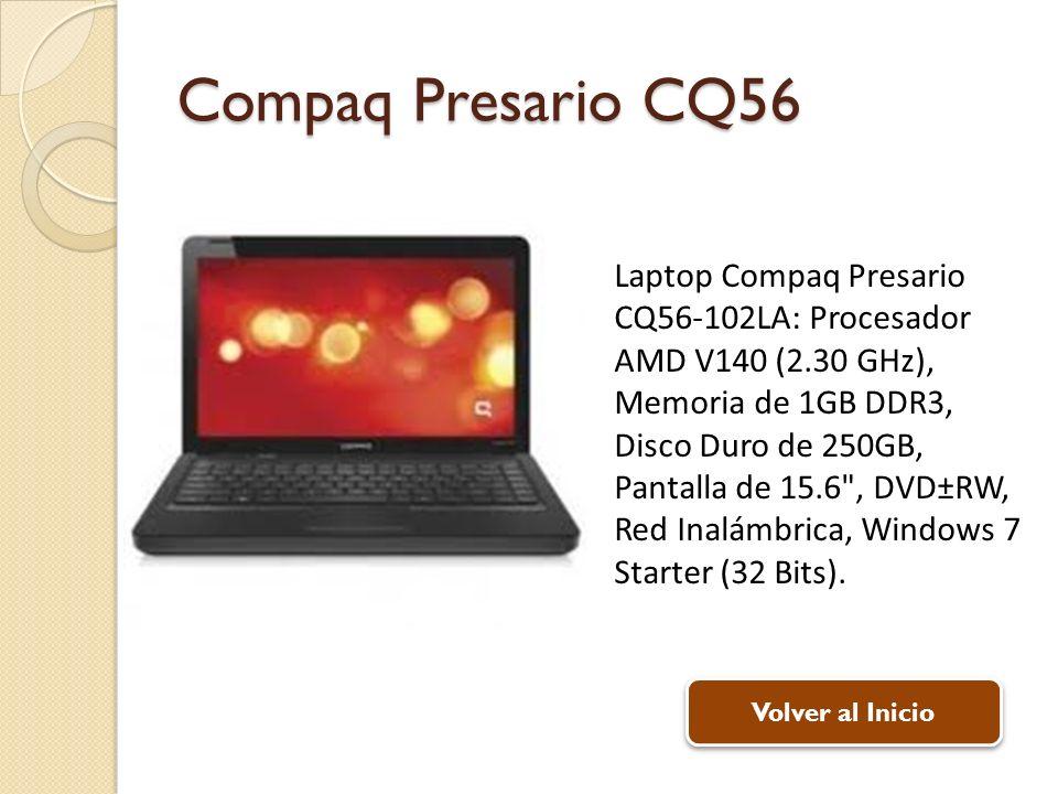 Compaq Presario CQ56 Laptop Compaq Presario CQ56-102LA: Procesador AMD V140 (2.30 GHz), Memoria de 1GB DDR3, Disco Duro de 250GB, Pantalla de 15.6 , DVD±RW, Red Inalámbrica, Windows 7 Starter (32 Bits).