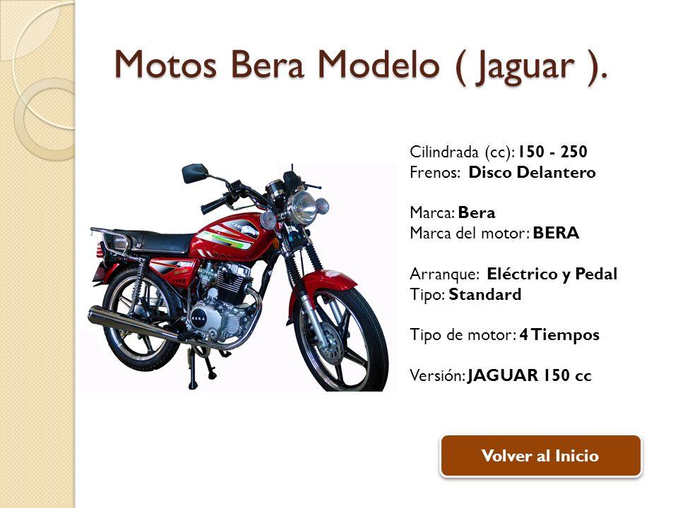 Motos Bera Modelo ( Jaguar ). Cilindrada (cc): 150 - 250 Frenos: Disco Delantero Marca: Bera Marca del motor: BERA Arranque: Eléctrico y Pedal Tipo: S