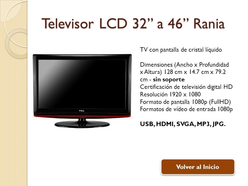 Televisor LCD 32 a 46 Rania TV con pantalla de cristal líquido Dimensiones (Ancho x Profundidad x Altura) 128 cm x 14.7 cm x 79.2 cm - sin soporte Certificación de televisión digital HD Resolución 1920 x 1080 Formato de pantalla 1080p (FullHD) Formatos de vídeo de entrada 1080p USB, HDMI, SVGA, MP3, JPG.