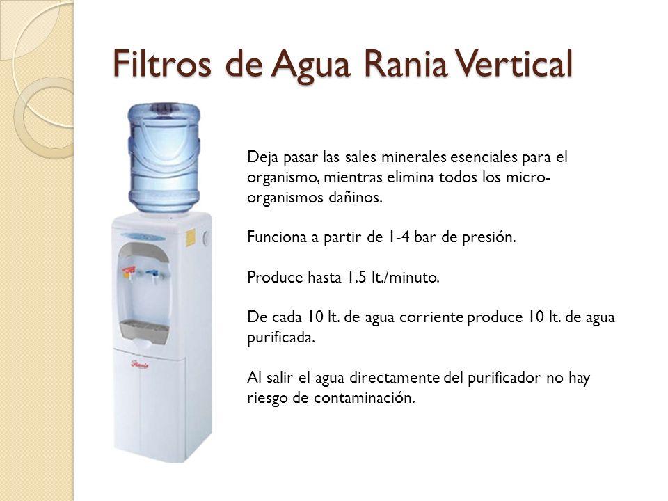 Filtros de Agua Rania Vertical Deja pasar las sales minerales esenciales para el organismo, mientras elimina todos los micro- organismos dañinos.