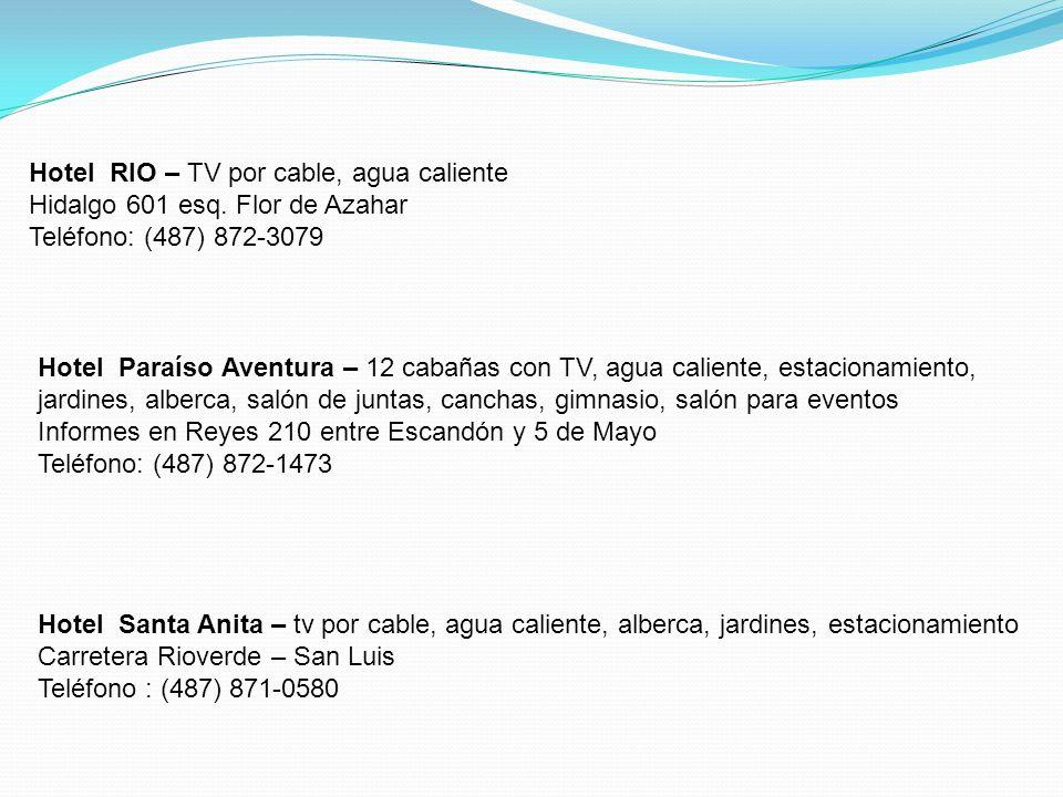 Hotel Paraíso Aventura – 12 cabañas con TV, agua caliente, estacionamiento, jardines, alberca, salón de juntas, canchas, gimnasio, salón para eventos Informes en Reyes 210 entre Escandón y 5 de Mayo Teléfono: (487) 872-1473 Hotel Santa Anita – tv por cable, agua caliente, alberca, jardines, estacionamiento Carretera Rioverde – San Luis Teléfono : (487) 871-0580 Hotel RIO – TV por cable, agua caliente Hidalgo 601 esq.