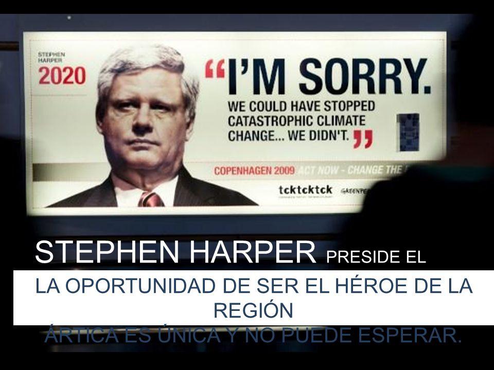 STEPHEN HARPER PRESIDE EL CONSEJO ÁRTICO LA OPORTUNIDAD DE SER EL HÉROE DE LA REGIÓN ÁRTICA ES ÚNICA Y NO PUEDE ESPERAR.