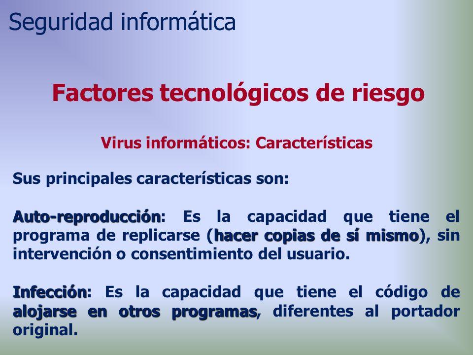 Factores tecnológicos de riesgo Virus informáticos: Características Sus principales características son: Auto-reproducción hacer copias de sí mismo Auto-reproducción: Es la capacidad que tiene el programa de replicarse (hacer copias de sí mismo), sin intervención o consentimiento del usuario.