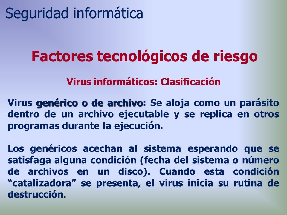 genérico o de archivo Virus genérico o de archivo: Se aloja como un parásito dentro de un archivo ejecutable y se replica en otros programas durante la ejecución.