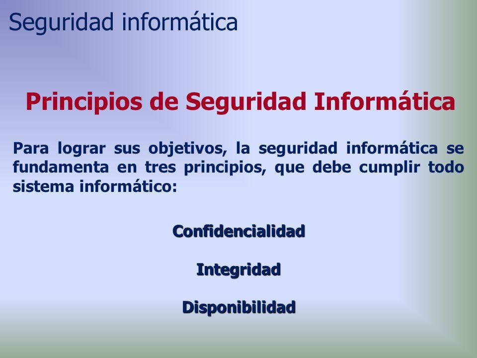 Principios de Seguridad Informática Para lograr sus objetivos, la seguridad informática se fundamenta en tres principios, que debe cumplir todo sistema informático: ConfidencialidadIntegridadDisponibilidad Seguridad informática