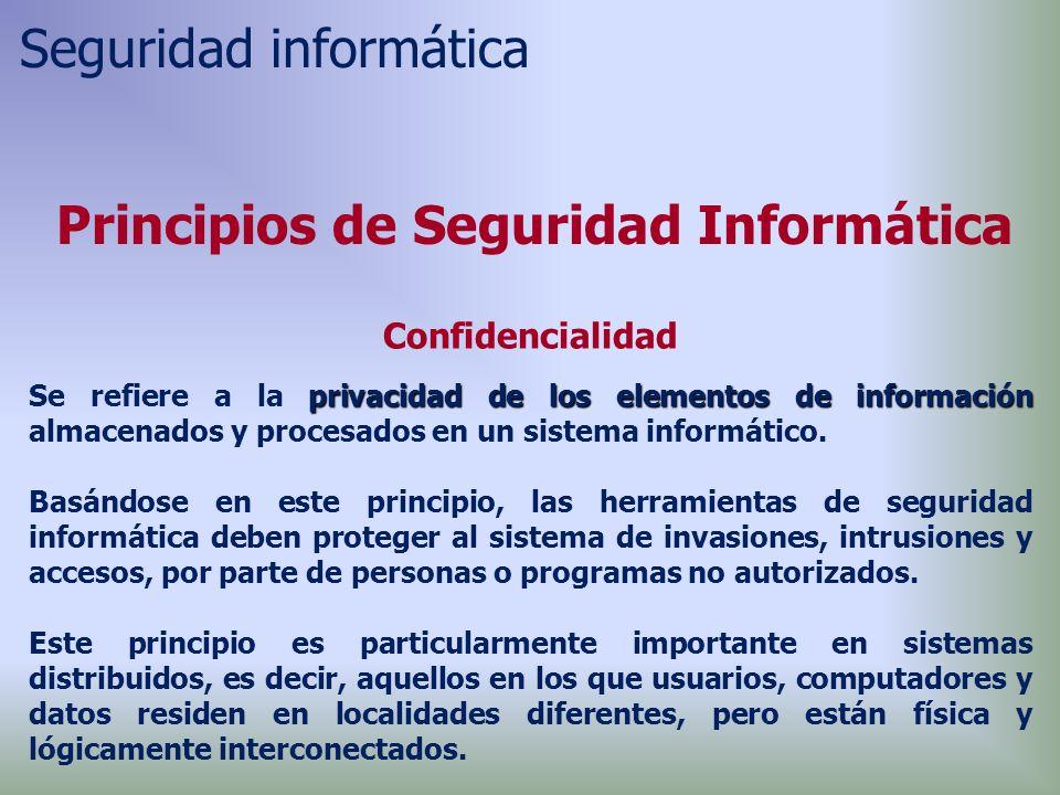 Principios de Seguridad Informática Confidencialidad privacidadde los elementos de información Se refiere a la privacidad de los elementos de información almacenados y procesados en un sistema informático.