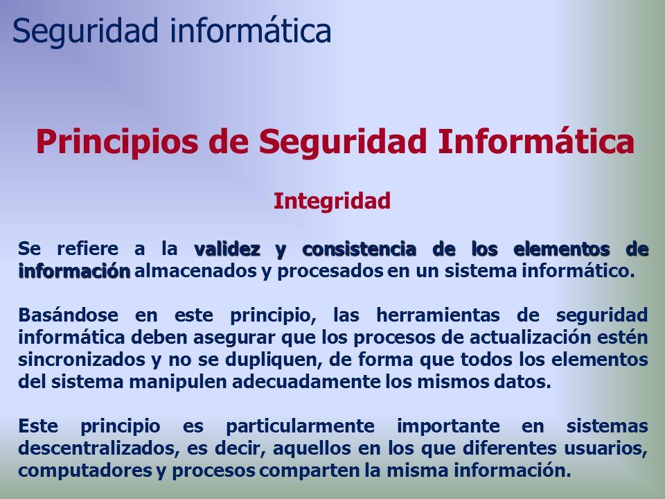 Principios de Seguridad Informática Integridad validez y consistenciade los elementos de información Se refiere a la validez y consistencia de los elementos de información almacenados y procesados en un sistema informático.