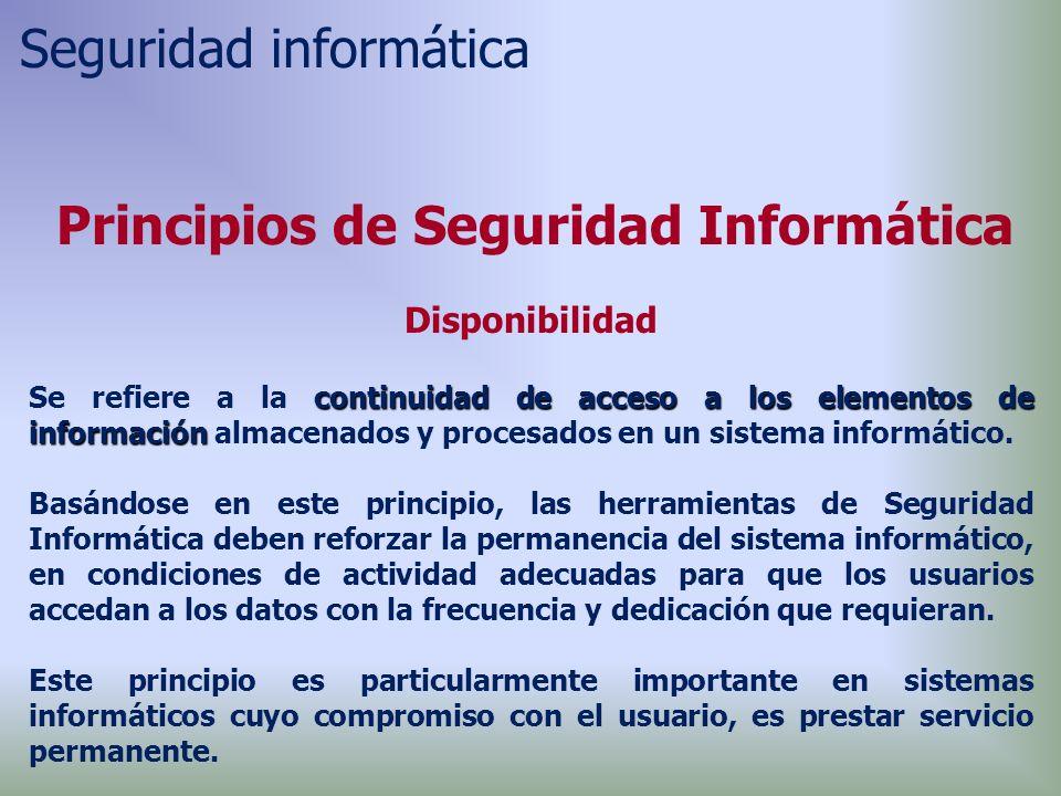 Principios de Seguridad Informática Disponibilidad continuidad de acceso a los elementos de información Se refiere a la continuidad de acceso a los elementos de información almacenados y procesados en un sistema informático.