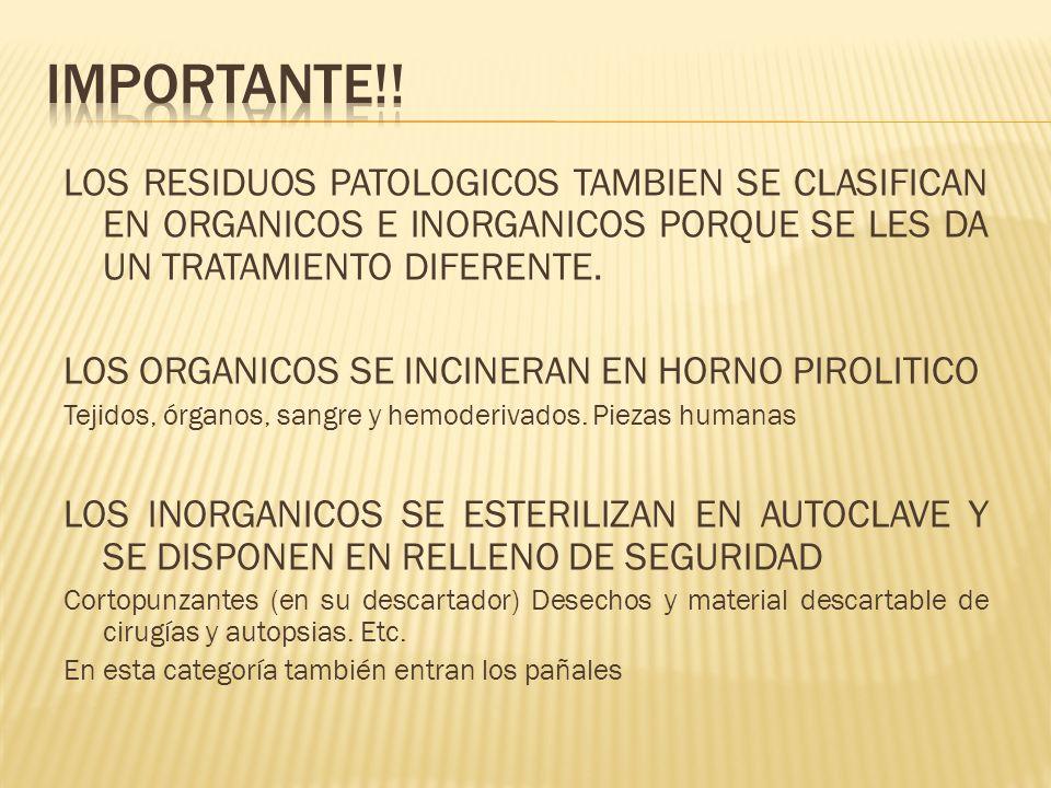 LOS RESIDUOS PATOLOGICOS TAMBIEN SE CLASIFICAN EN ORGANICOS E INORGANICOS PORQUE SE LES DA UN TRATAMIENTO DIFERENTE. LOS ORGANICOS SE INCINERAN EN HOR