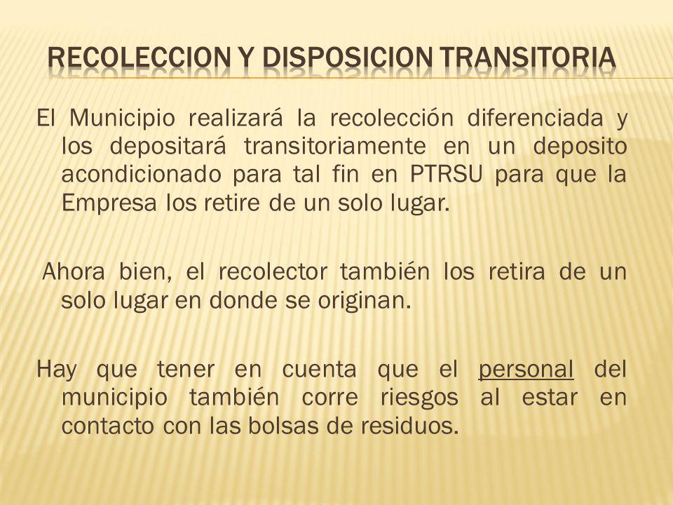 El Municipio realizará la recolección diferenciada y los depositará transitoriamente en un deposito acondicionado para tal fin en PTRSU para que la Em