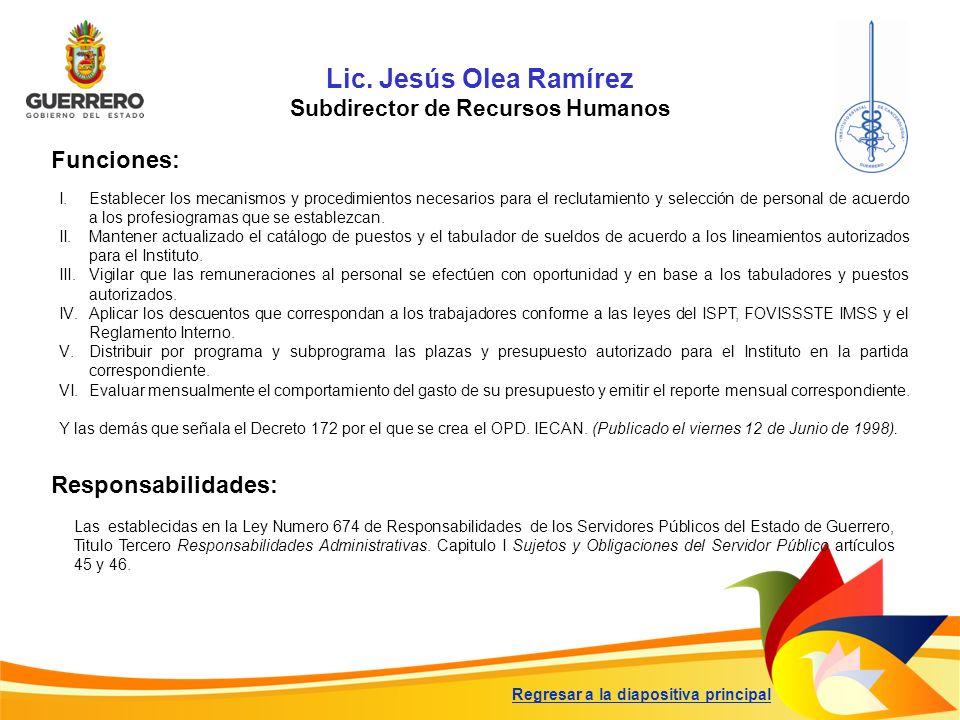 Lic. Jesús Olea Ramírez Subdirector de Recursos Humanos Funciones: Responsabilidades: Las establecidas en la Ley Numero 674 de Responsabilidades de lo