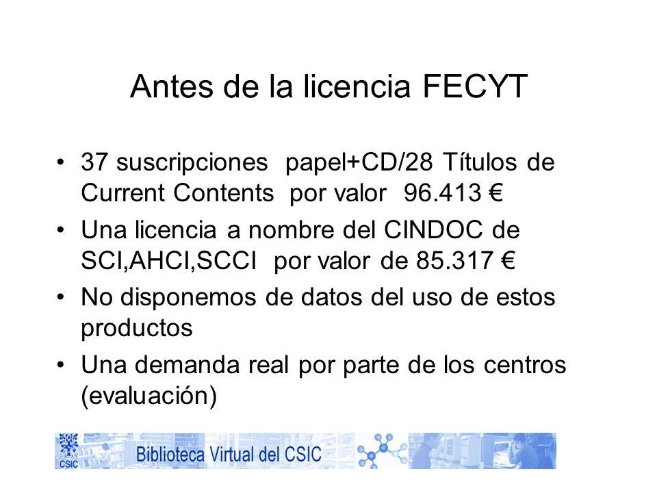 Antes de la licencia FECYT 37 suscripciones papel+CD/28 Títulos de Current Contents por valor 96.413 Una licencia a nombre del CINDOC de SCI,AHCI,SCCI por valor de 85.317 No disponemos de datos del uso de estos productos Una demanda real por parte de los centros (evaluación)