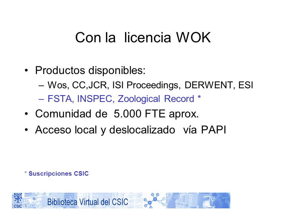 Con la licencia WOK Productos disponibles: –Wos, CC,JCR, ISI Proceedings, DERWENT, ESI –FSTA, INSPEC, Zoological Record * Comunidad de 5.000 FTE aprox.