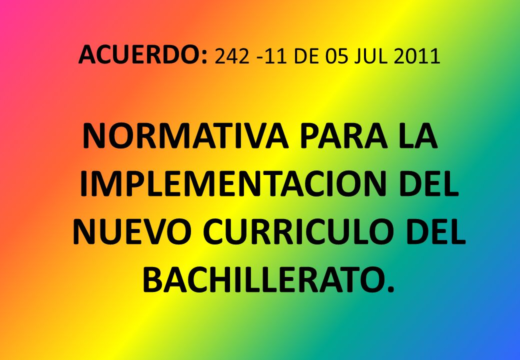 ACUERDO: 242 -11 DE 05 JUL 2011 NORMATIVA PARA LA IMPLEMENTACION DEL NUEVO CURRICULO DEL BACHILLERATO.