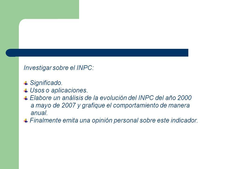 Investigar sobre el INPC: Significado. Usos o aplicaciones. Elabore un análisis de la evolución del INPC del año 2000 a mayo de 2007 y grafique el com