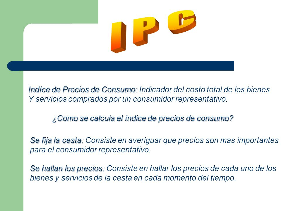 Indíce de Precios de Consumo: Indíce de Precios de Consumo: Indicador del costo total de los bienes Y servicios comprados por un consumidor representativo.