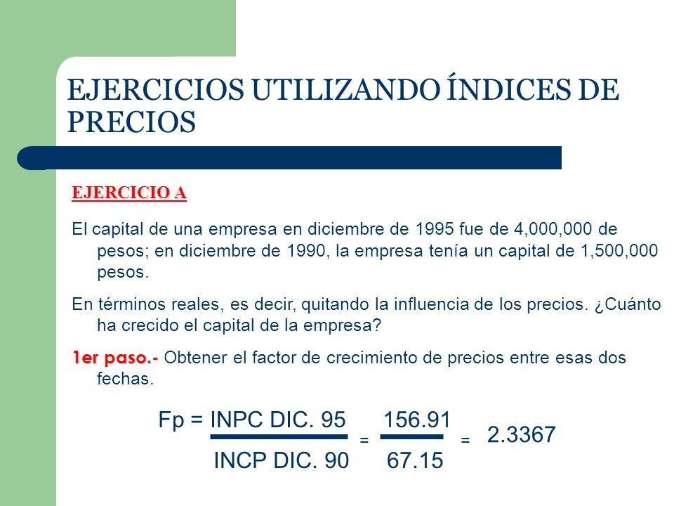 EJERCICIOS UTILIZANDO ÍNDICES DE PRECIOS EJERCICIO A El capital de una empresa en diciembre de 1995 fue de 4,000,000 de pesos; en diciembre de 1990, la empresa tenía un capital de 1,500,000 pesos.