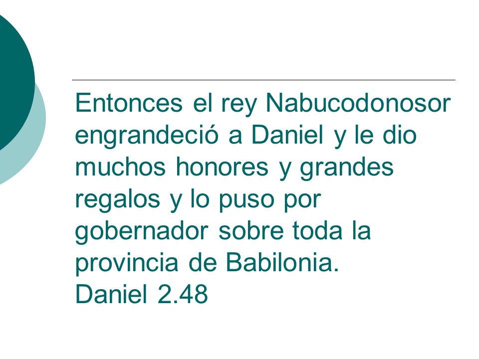Entonces el rey Nabucodonosor engrandeció a Daniel y le dio muchos honores y grandes regalos y lo puso por gobernador sobre toda la provincia de Babil