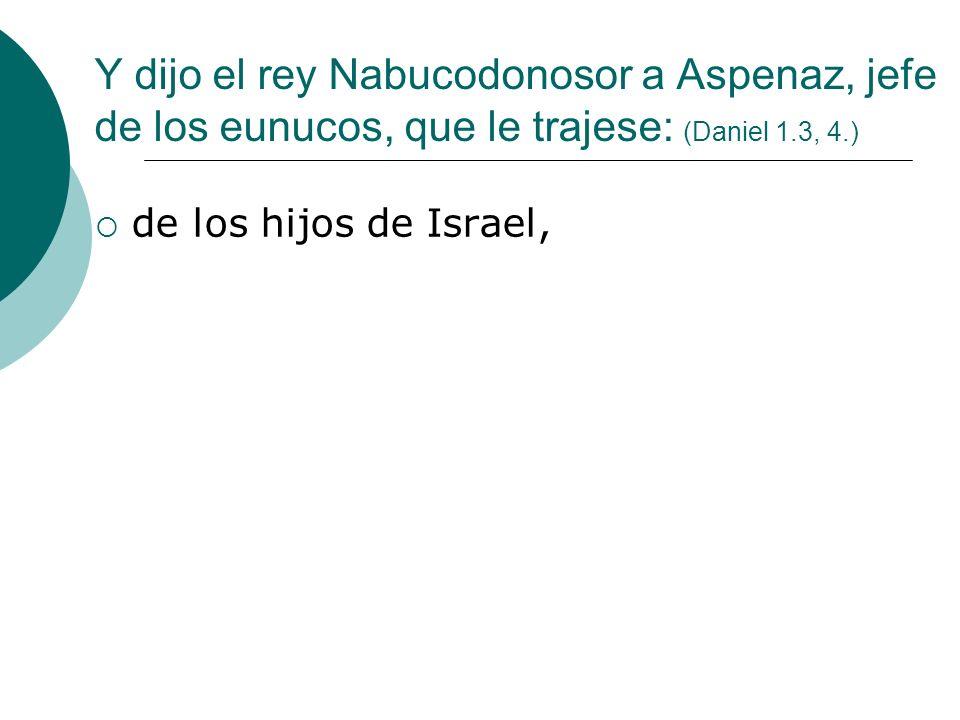 Y dijo el rey Nabucodonosor a Aspenaz, jefe de los eunucos, que le trajese: (Daniel 1.3, 4.) de los hijos de Israel,