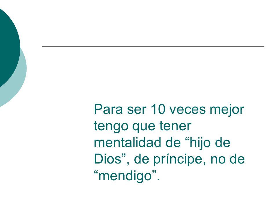 Para ser 10 veces mejor tengo que tener mentalidad de hijo de Dios, de príncipe, no de mendigo.