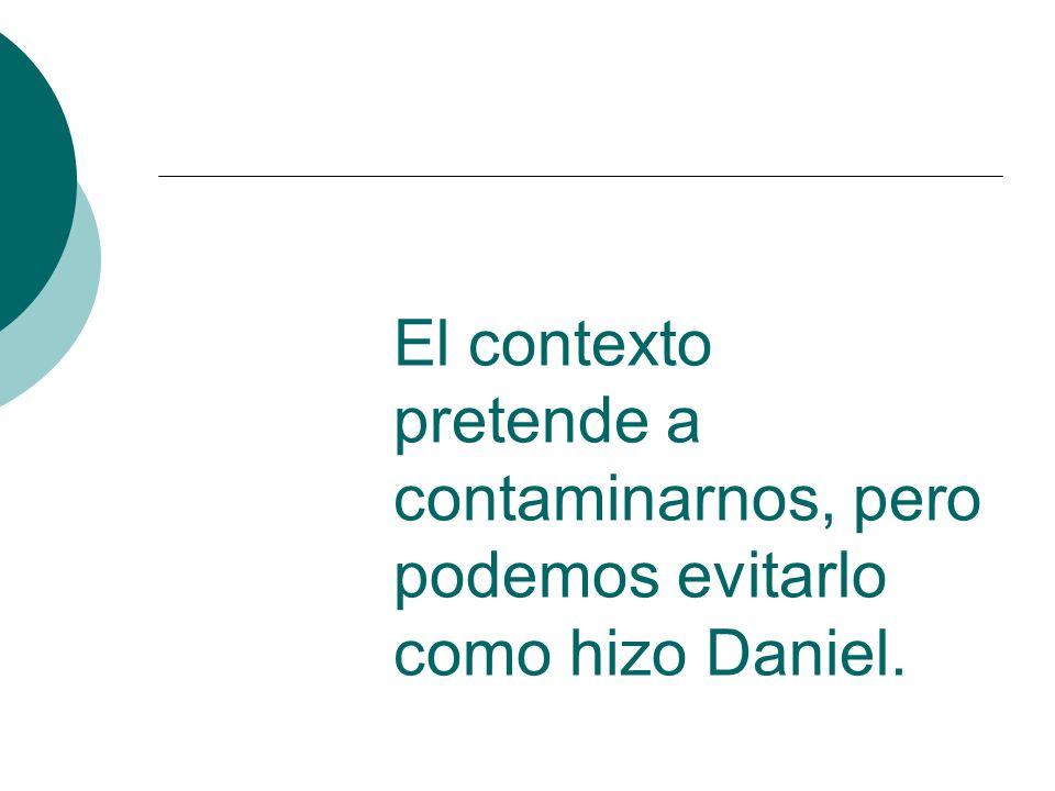 El contexto pretende a contaminarnos, pero podemos evitarlo como hizo Daniel.