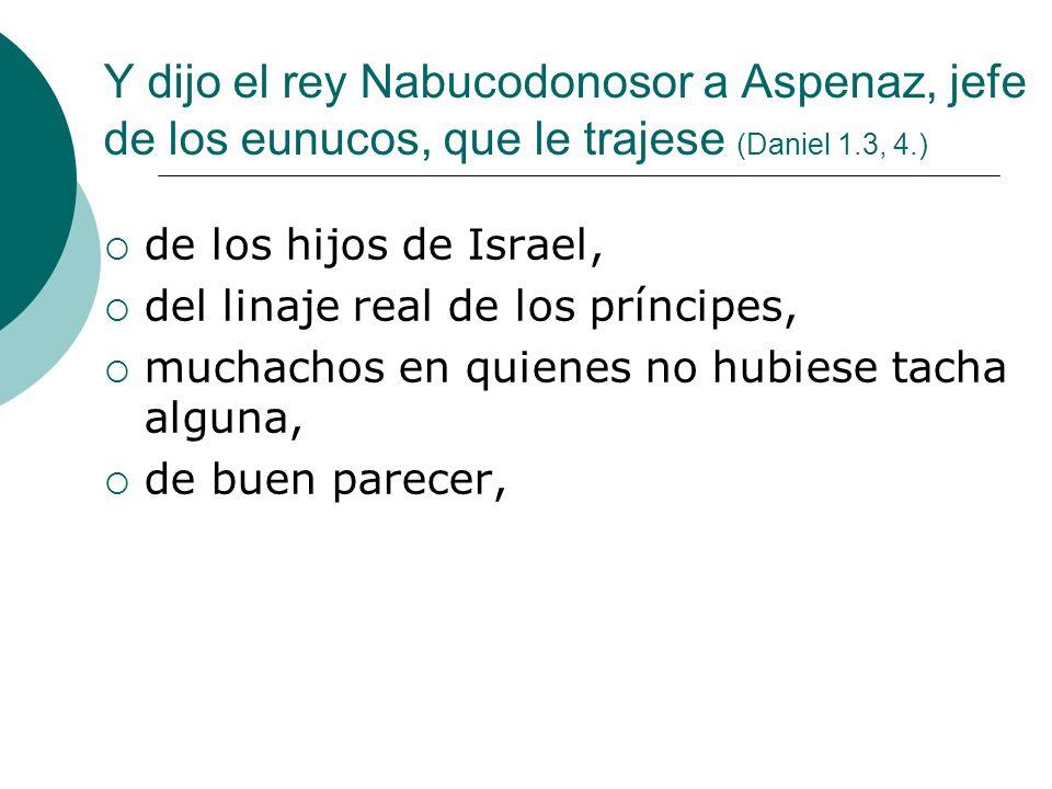 Y dijo el rey Nabucodonosor a Aspenaz, jefe de los eunucos, que le trajese (Daniel 1.3, 4.) de los hijos de Israel, del linaje real de los príncipes,
