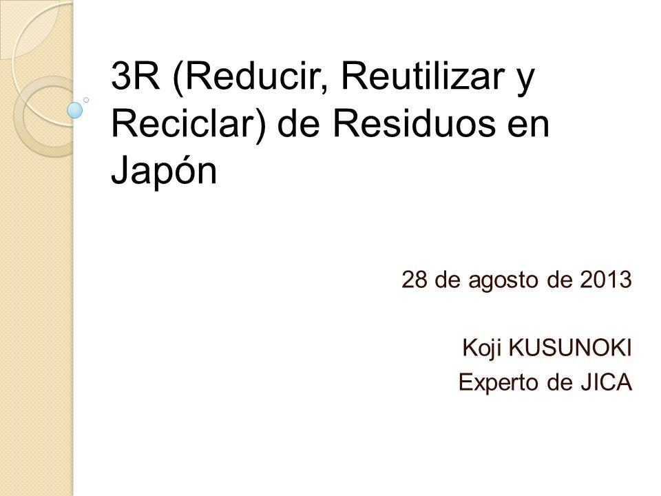 3R (Reducir, Reutilizar y Reciclar) de Residuos en Japón 28 de agosto de 2013 Koji KUSUNOKI Experto de JICA