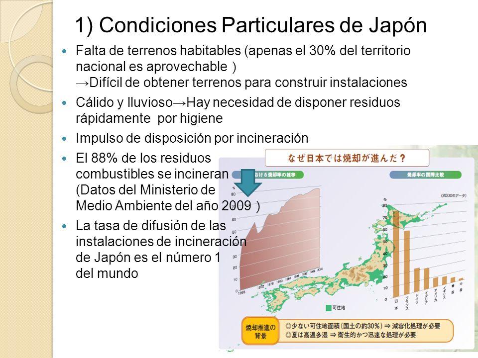 1) Condiciones Particulares de Japón Falta de terrenos habitables (apenas el 30% del territorio nacional es aprovechableDifícil de obtener terrenos para construir instalaciones Cálido y lluviosoHay necesidad de disponer residuos rápidamente por higiene Impulso de disposición por incineración El 88% de los residuos combustibles se incineran (Datos del Ministerio de Medio Ambiente del año 2009 La tasa de difusión de las instalaciones de incineración de Japón es el número 1 del mundo