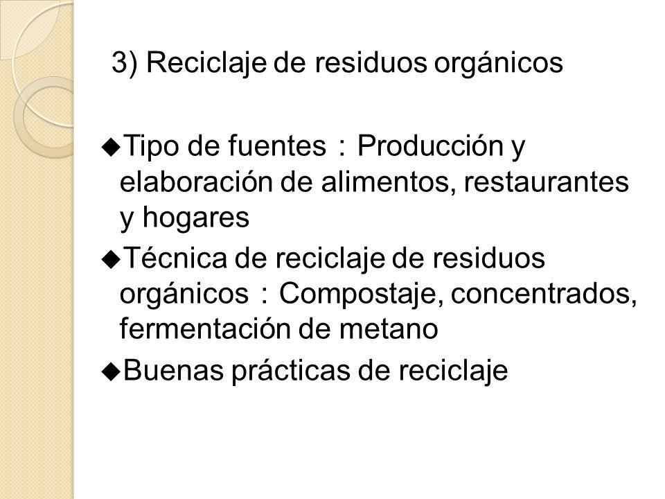 3) Reciclaje de residuos orgánicos Tipo de fuentes Producción y elaboración de alimentos, restaurantes y hogares Técnica de reciclaje de residuos orgánicos Compostaje, concentrados, fermentación de metano Buenas prácticas de reciclaje