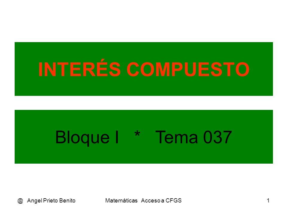 @ Angel Prieto BenitoMatemáticas Acceso a CFGS1 INTERÉS COMPUESTO Bloque I * Tema 037