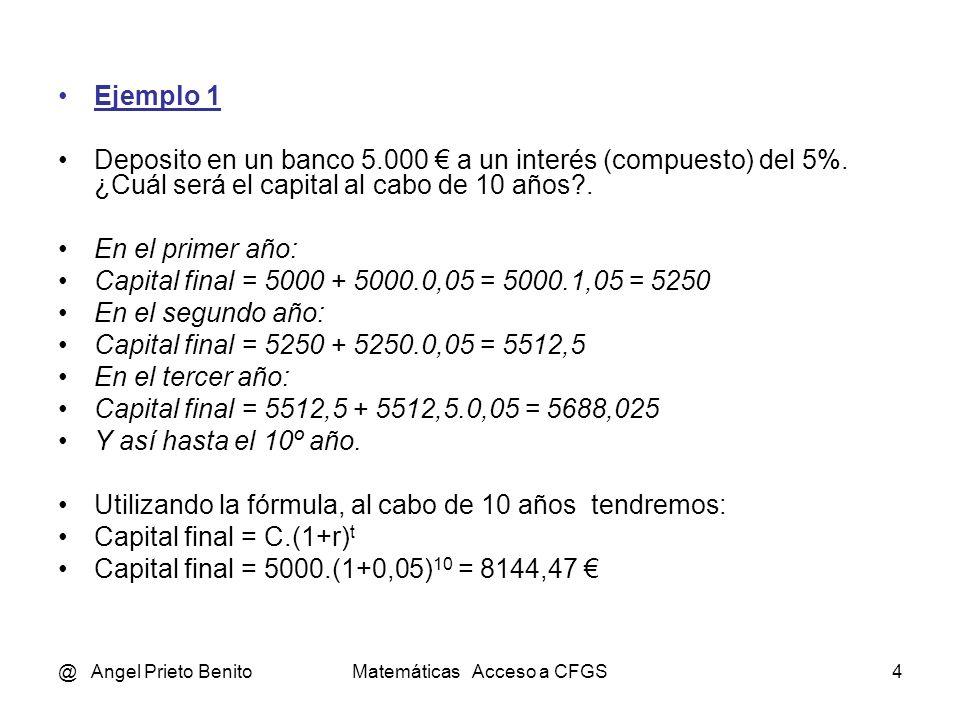 @ Angel Prieto BenitoMatemáticas Acceso a CFGS4 Ejemplo 1 Deposito en un banco 5.000 a un interés (compuesto) del 5%. ¿Cuál será el capital al cabo de