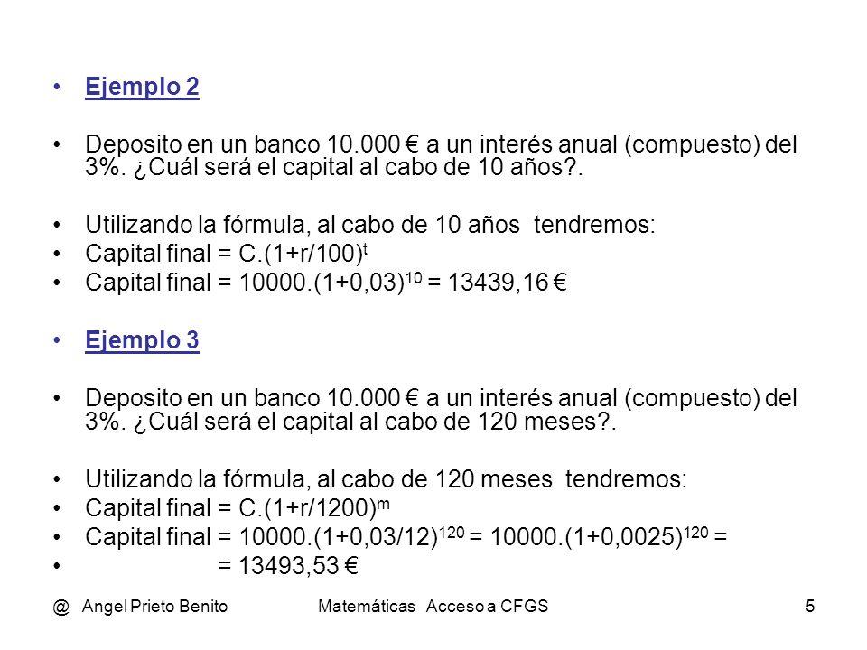 @ Angel Prieto BenitoMatemáticas Acceso a CFGS5 Ejemplo 2 Deposito en un banco 10.000 a un interés anual (compuesto) del 3%. ¿Cuál será el capital al