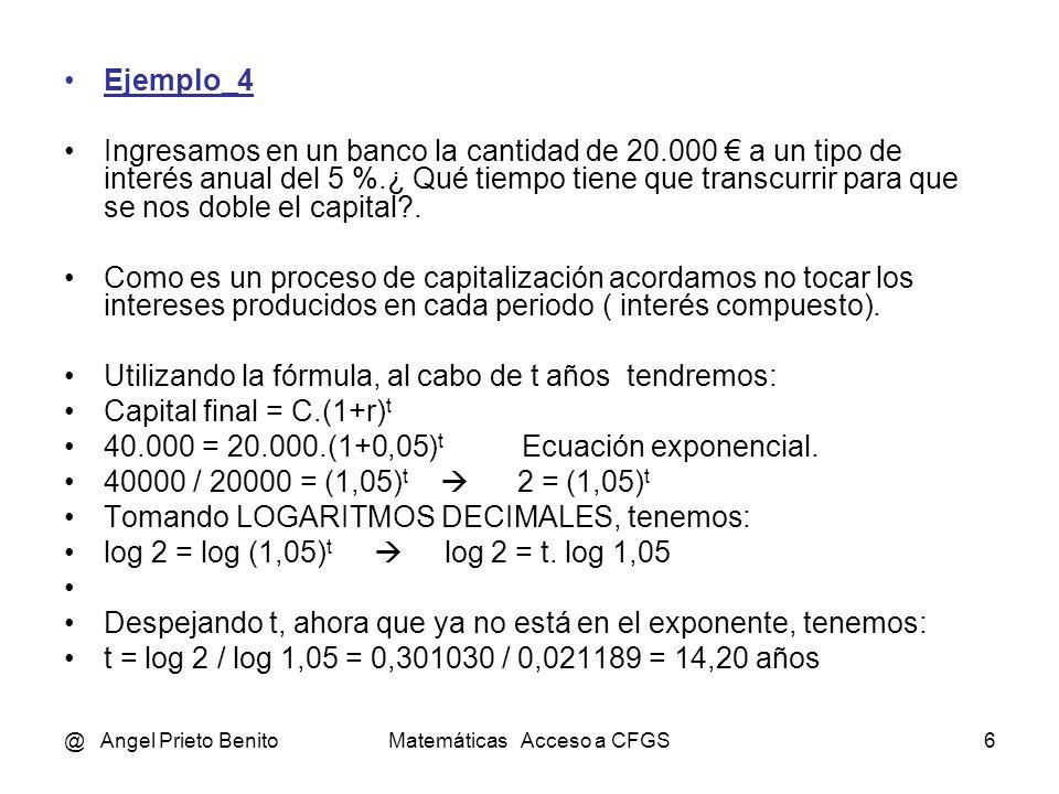 @ Angel Prieto BenitoMatemáticas Acceso a CFGS6 Ejemplo_4 Ingresamos en un banco la cantidad de 20.000 a un tipo de interés anual del 5 %.¿ Qué tiempo tiene que transcurrir para que se nos doble el capital .
