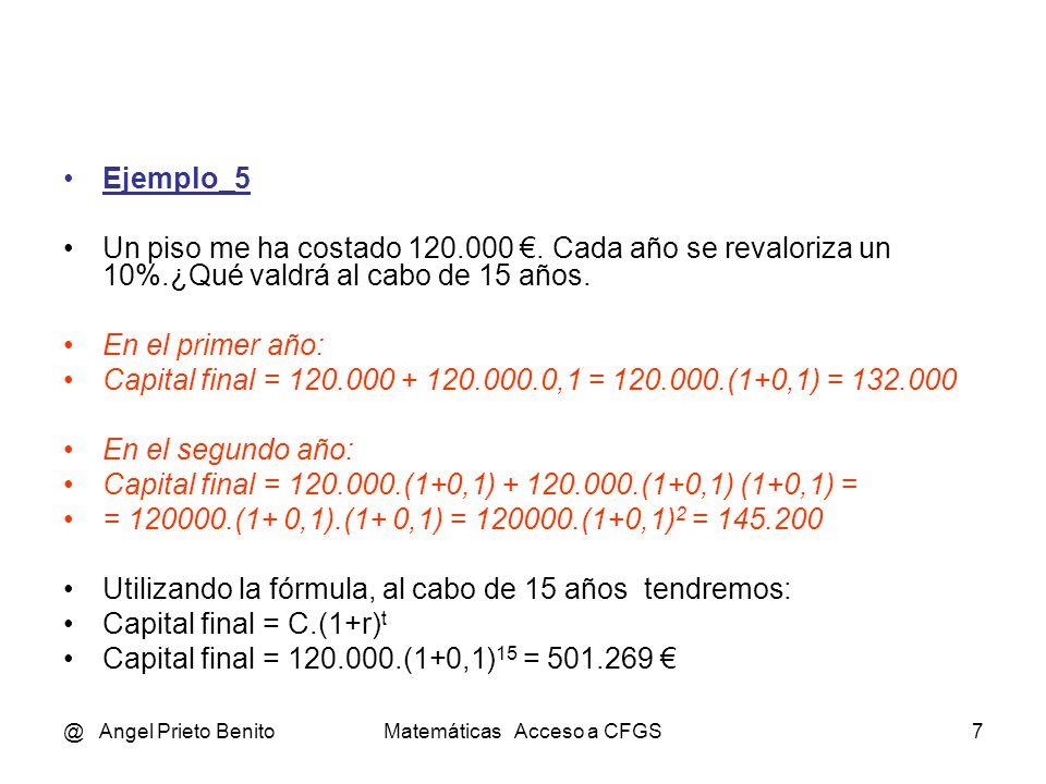 @ Angel Prieto BenitoMatemáticas Acceso a CFGS7 Ejemplo_5 Un piso me ha costado 120.000. Cada año se revaloriza un 10%.¿Qué valdrá al cabo de 15 años.