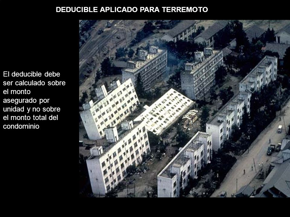 DEDUCIBLE APLICADO PARA TERREMOTO El deducible debe ser calculado sobre el monto asegurado por unidad y no sobre el monto total del condominio