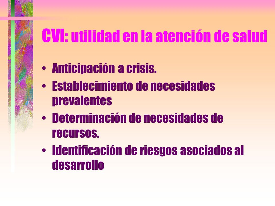 CVI: utilidad en la atención de salud Anticipación a crisis. Establecimiento de necesidades prevalentes Determinación de necesidades de recursos. Iden