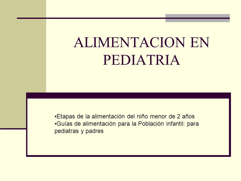 ALIMENTACION EN PEDIATRIA Etapas de la alimentación del niño menor de 2 años Guías de alimentación para la Población infantil: para pediatras y padres