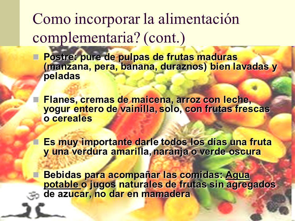 Como incorporar la alimentación complementaria? (cont.) Postre: pure de pulpas de frutas maduras (manzana, pera, banana, duraznos) bien lavadas y pela