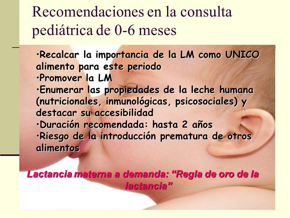 Recomendaciones en la consulta pediátrica de 0-6 meses Lactancia materna a demanda: Regla de oro de la lactancia Recalcar la importancia de la LM como