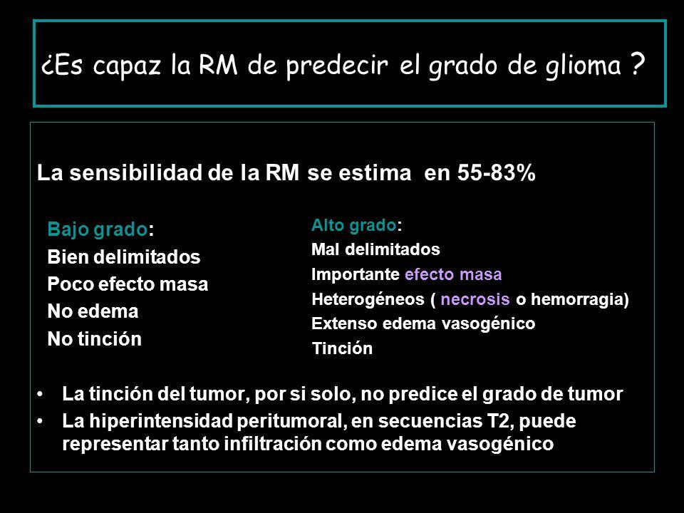 ¿Es capaz la RM de predecir el grado de glioma ? La sensibilidad de la RM se estima en 55-83% Bajo grado: Bien delimitados Poco efecto masa No edema N