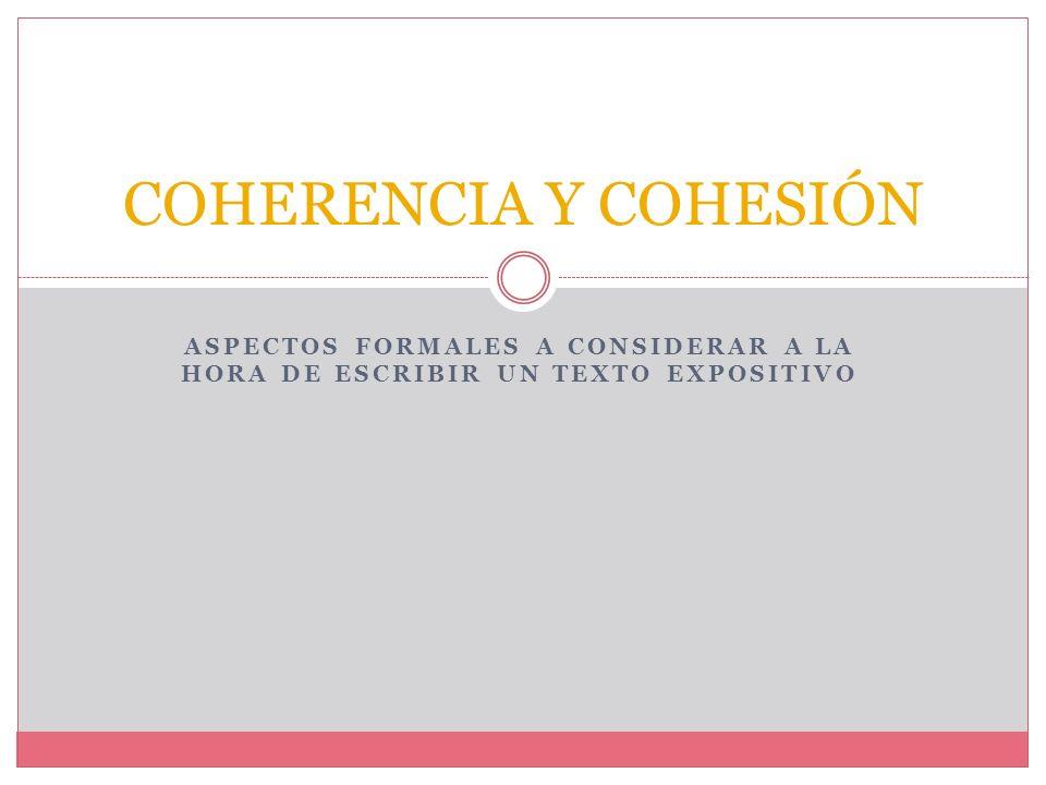 Características del texto expositivo 3. LA COHERENCIA Y COHESIÓN La coherencia la forma de unir las ideas en un texto a nivel formal y psicol ó gico,