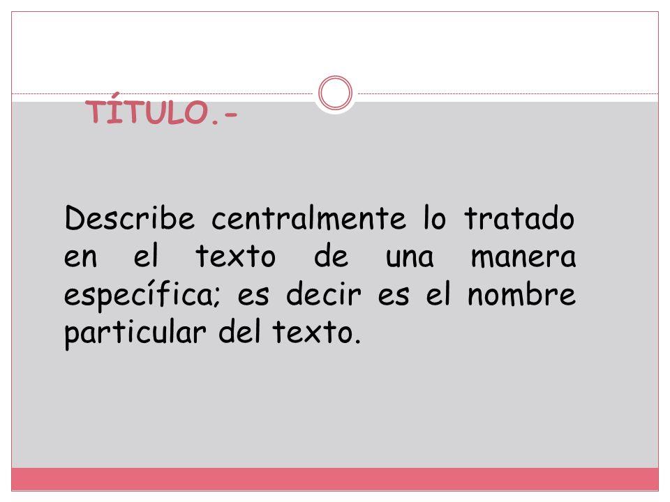 TEMA.- Describe el asunto tratado en el texto de una manera superficial; es decir, es el nombre general del texto.