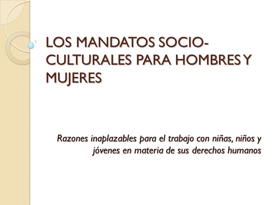 LOS MANDATOS SOCIO- CULTURALES PARA HOMBRES Y MUJERES Razones inaplazables para el trabajo con niñas, niños y jóvenes en materia de sus derechos human