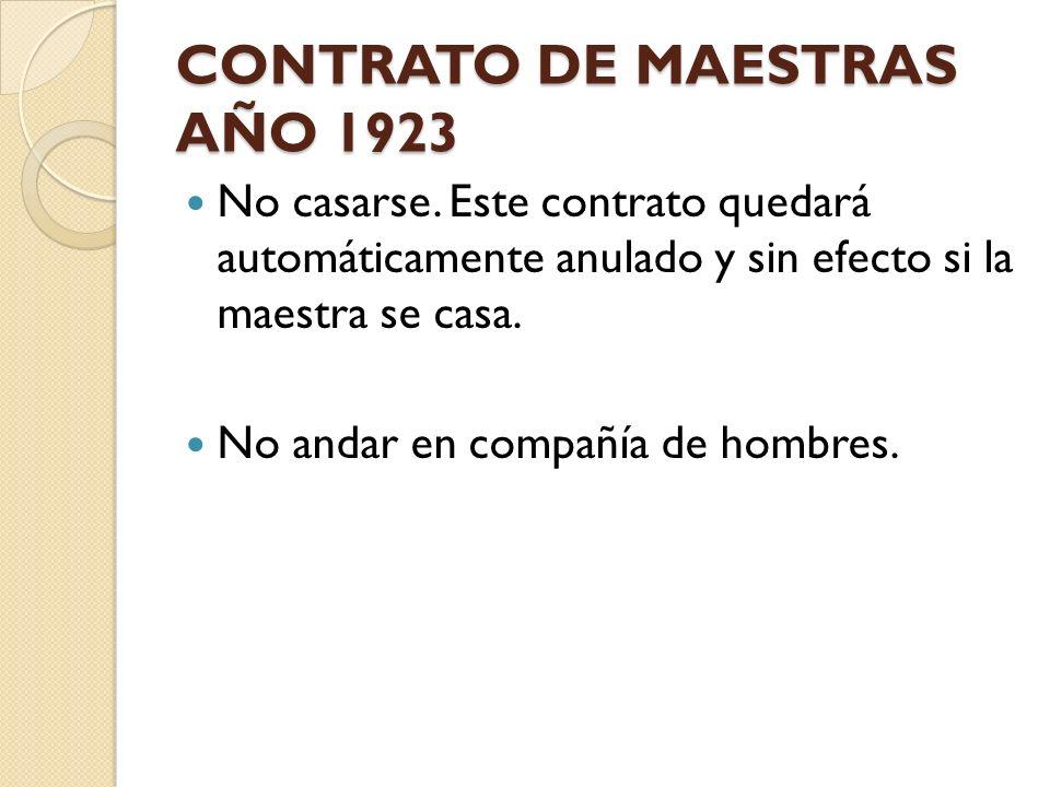CONTRATO DE MAESTRAS AÑO 1923 No casarse. Este contrato quedará automáticamente anulado y sin efecto si la maestra se casa. No andar en compañía de ho
