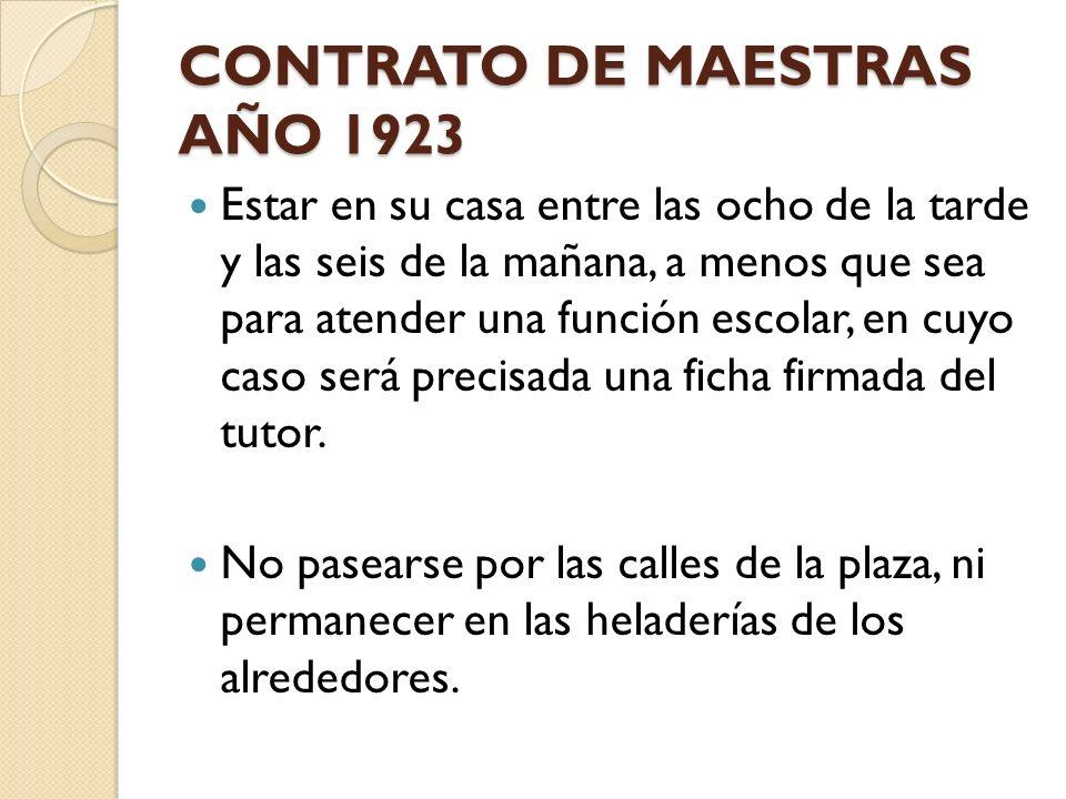 CONTRATO DE MAESTRAS AÑO 1923 Estar en su casa entre las ocho de la tarde y las seis de la mañana, a menos que sea para atender una función escolar, e