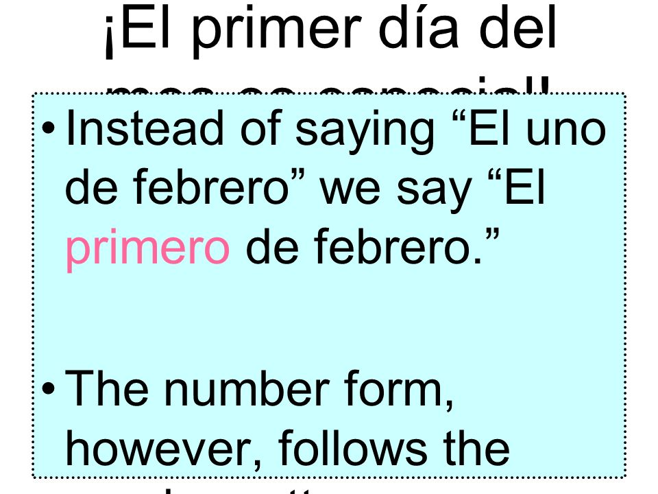 ¡El primer día del mes es especial! Instead of saying El uno de febrero we say El primero de febrero. The number form, however, follows the regular pa