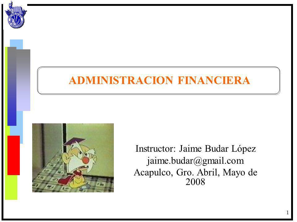 1 ADMINISTRACION FINANCIERA Instructor: Jaime Budar López jaime.budar@gmail.com Acapulco, Gro. Abril, Mayo de 2008