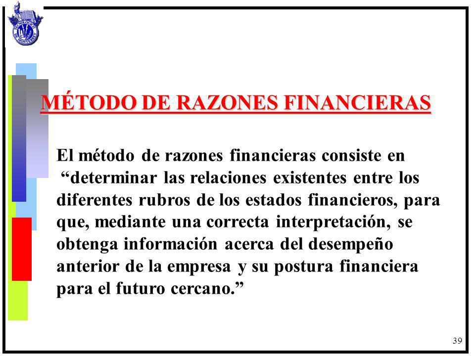 39 MÉTODO DE RAZONES FINANCIERAS El método de razones financieras consiste en determinar las relaciones existentes entre los diferentes rubros de los